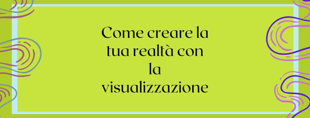 Come creare la tua realtà con la visualizzazione